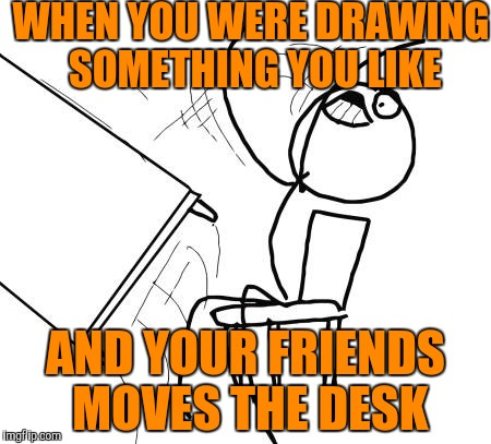 Table Flip Guy Meme | WHEN YOU WERE DRAWING SOMETHING YOU LIKE AND YOUR FRIENDS MOVES THE DESK | image tagged in memes,table flip guy | made w/ Imgflip meme maker