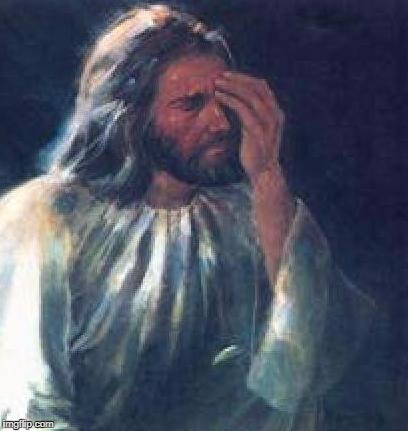 jesus facepalm | image tagged in jesus facepalm | made w/ Imgflip meme maker
