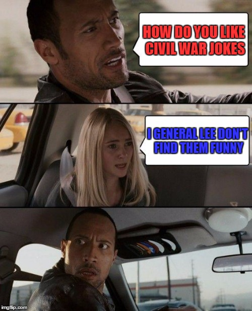 The Rock Driving Meme | HOW DO YOU LIKE CIVIL WAR JOKES I GENERAL LEE DON'T FIND THEM FUNNY | image tagged in memes,the rock driving | made w/ Imgflip meme maker