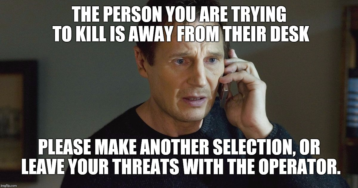 Caller ID - TAKEN will never be the same. | THE PERSON YOU ARE TRYING TO KILL IS AWAY FROM THEIR DESK PLEASE MAKE ANOTHER SELECTION, OR LEAVE YOUR THREATS WITH THE OPERATOR. | image tagged in i don't know who you are | made w/ Imgflip meme maker