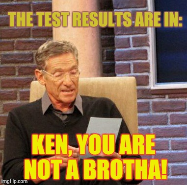 Maury Lie Detector Meme | THE TEST RESULTS ARE IN: KEN, YOU ARE NOT A BROTHA! | image tagged in memes,maury lie detector | made w/ Imgflip meme maker