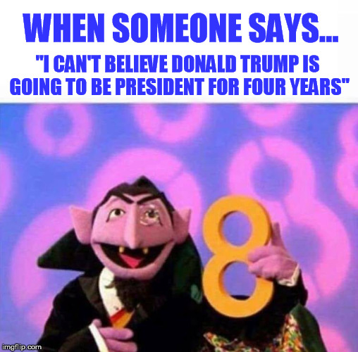 "WHEN SOMEONE SAYS... ""I CAN'T BELIEVE DONALD TRUMP IS GOING TO BE PRESIDENT FOR FOUR YEARS"" 