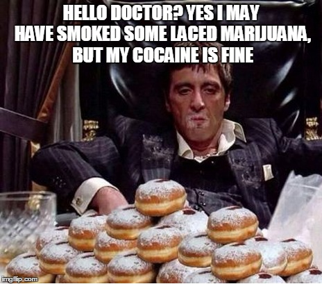 Tony Cocana | HELLO DOCTOR? YES I MAY HAVE SMOKED SOME LACED MARIJUANA, BUT MY COCAINE IS FINE | image tagged in scarface,tony montana,drugs,memes | made w/ Imgflip meme maker