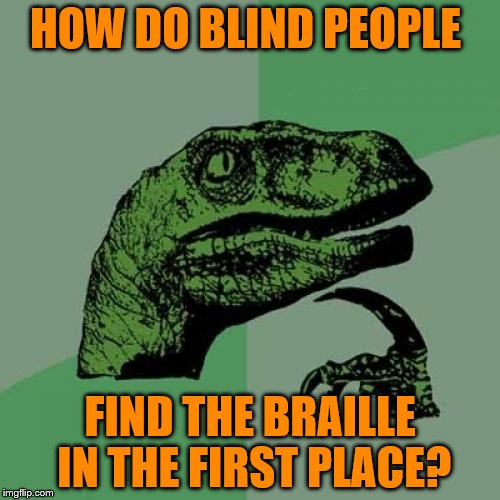 Philosoraptor Meme | HOW DO BLIND PEOPLE FIND THE BRAILLE IN THE FIRST PLACE? | image tagged in memes,philosoraptor | made w/ Imgflip meme maker