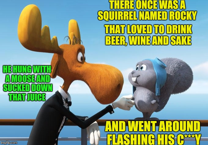 Squirrel Week, Limerick Week and Filth Week all rolled into one | THERE ONCE WAS A SQUIRREL NAMED ROCKY AND WENT AROUND FLASHING HIS C***Y THAT LOVED TO DRINK BEER, WINE AND SAKE HE HUNG WITH A MOOSE AND SU | image tagged in rocky,bullwinkle,squirrel,limerick,filth | made w/ Imgflip meme maker