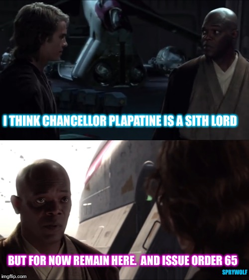 How it should have ended |  I THINK CHANCELLOR PLAPATINE IS A SITH LORD; BUT FOR NOW REMAIN HERE.  AND ISSUE ORDER 65; SPRYWOLF | image tagged in star wars,anakin skywalker,mace windu,revenge of the sith,sith lord,jedi | made w/ Imgflip meme maker