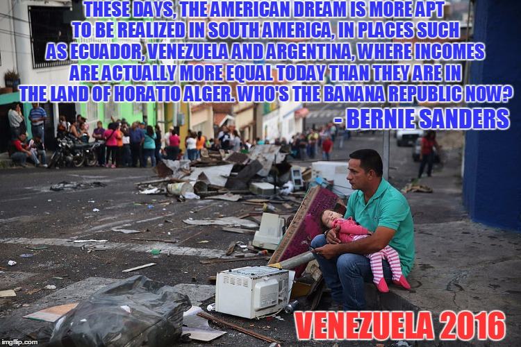 Quote From a Politician Who Owns Three Houses | THESE DAYS, THE AMERICAN DREAM IS MORE APT TO BE REALIZED IN SOUTH AMERICA, IN PLACES SUCH AS ECUADOR, VENEZUELA AND ARGENTINA, WHERE INCOME | image tagged in meme,funny,socialism,bernie,sanders,venezuela | made w/ Imgflip meme maker