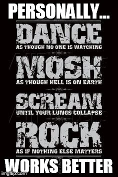 Tips to Rock and Roll | PERSONALLY... WORKS BETTER | image tagged in memes,rock and roll,dance,mosh,scream,it works | made w/ Imgflip meme maker