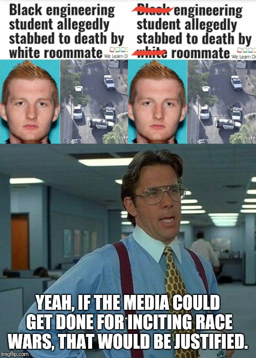 We see through it and we will win  | YEAH, IF THE MEDIA COULD GET DONE FOR INCITING RACE WARS, THAT WOULD BE JUSTIFIED. | image tagged in memes | made w/ Imgflip meme maker