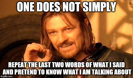 One Does Not Simply Meme | ONE DOES NOT SIMPLY REPEAT THE LAST TWO WORDS OF WHAT I SAID AND PRETEND TO KNOW WHAT I AM TALKING ABOUT | image tagged in memes,one does not simply | made w/ Imgflip meme maker