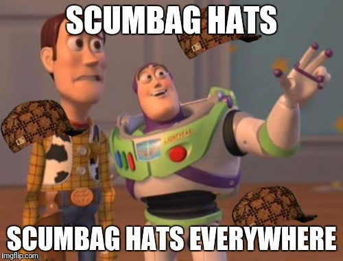 X, X Everywhere | SCUMBAG HATS SCUMBAG HATS EVERYWHERE | image tagged in memes,x x everywhere,scumbag | made w/ Imgflip meme maker