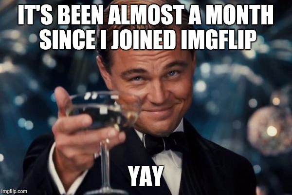 Leonardo Dicaprio Cheers | IT'S BEEN ALMOST A MONTH SINCE I JOINED IMGFLIP YAY | image tagged in memes,leonardo dicaprio cheers | made w/ Imgflip meme maker