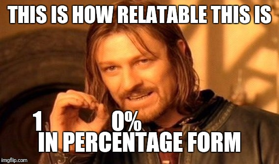 One Does Not Simply Meme | THIS IS HOW RELATABLE THIS IS IN PERCENTAGE FORM 1                0% | image tagged in memes,one does not simply | made w/ Imgflip meme maker