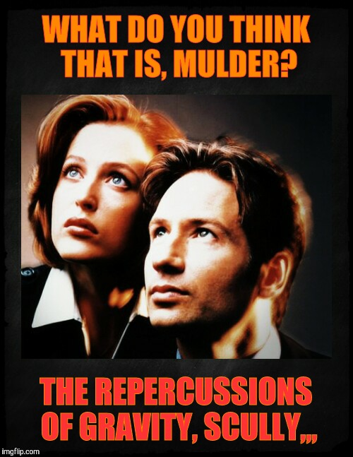 Mulder and Scully gaze to whatever,,, | WHAT DO YOU THINK THAT IS, MULDER? THE REPERCUSSIONS OF GRAVITY, SCULLY,,, | image tagged in mulder and scully gaze to whatever | made w/ Imgflip meme maker