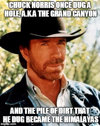 It's not nature, it's just Chuck Norris | CHUCK NORRIS ONCE DUG A HOLE, A.K.A THE GRAND CANYON AND THE PILE OF DIRT THAT HE DUG BECAME THE HIMALAYAS | image tagged in memes,chuck norris | made w/ Imgflip meme maker