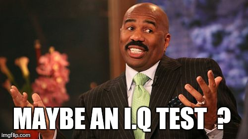 Steve Harvey Meme | MAYBE AN I.Q TEST  ? | image tagged in memes,steve harvey | made w/ Imgflip meme maker