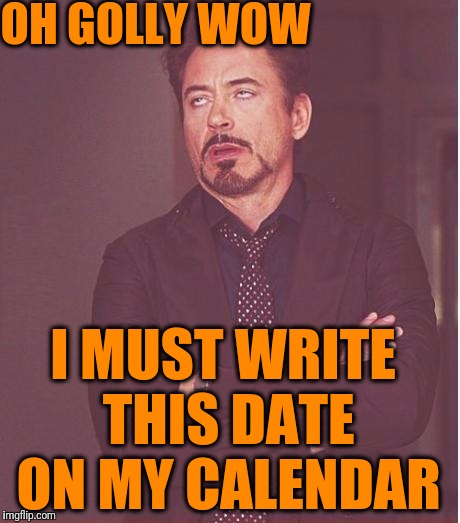 Face You Make Robert Downey Jr Meme | OH GOLLY WOW I MUST WRITE THIS DATE ON MY CALENDAR | image tagged in memes,face you make robert downey jr | made w/ Imgflip meme maker