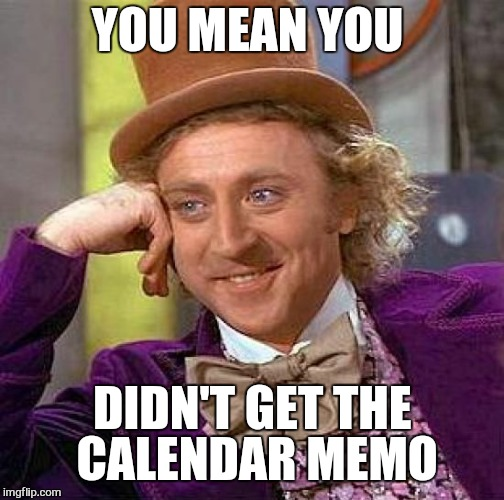 Creepy Condescending Wonka Meme | YOU MEAN YOU DIDN'T GET THE CALENDAR MEMO | image tagged in memes,creepy condescending wonka | made w/ Imgflip meme maker