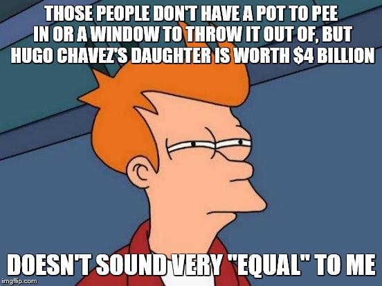 "Futurama Fry Meme | THOSE PEOPLE DON'T HAVE A POT TO PEE IN OR A WINDOW TO THROW IT OUT OF, BUT HUGO CHAVEZ'S DAUGHTER IS WORTH $4 BILLION DOESN'T SOUND VERY ""E 
