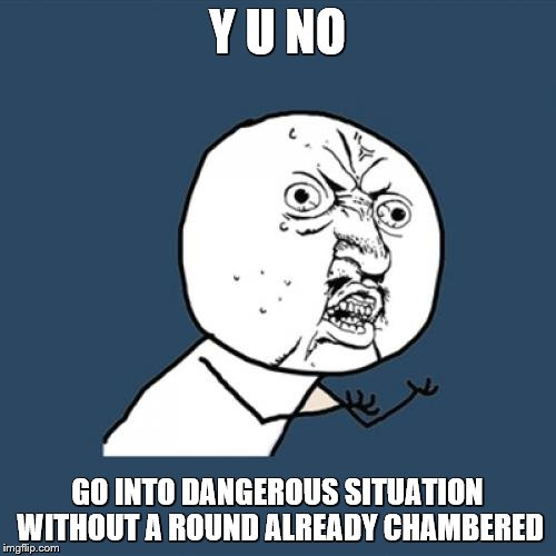 Y U No Meme | Y U NO GO INTO DANGEROUS SITUATION WITHOUT A ROUND ALREADY CHAMBERED | image tagged in memes,y u no | made w/ Imgflip meme maker