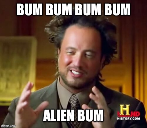 Ancient Aliens Meme | BUM BUM BUM BUM ALIEN BUM | image tagged in memes,ancient aliens | made w/ Imgflip meme maker