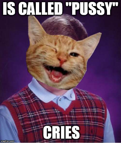 IS CALLED ''PUSSY'' CRIES | made w/ Imgflip meme maker