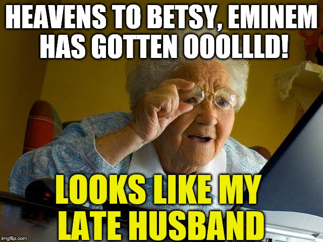 HEAVENS TO BETSY, EMINEM HAS GOTTEN OOOLLLD! LOOKS LIKE MY LATE HUSBAND | made w/ Imgflip meme maker