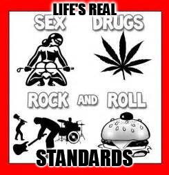 Life Standards |  LIFE'S REAL; STANDARDS | image tagged in memes,life,standards,sex,drugs,rock and roll | made w/ Imgflip meme maker