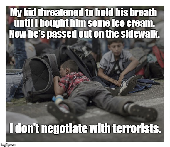 Don't threaten me with a good time. | My kid threatened to hold his breath until I bought him some ice cream. Now he's passed out on the sidewalk. I don't negotiate with terroris | image tagged in funny meme,ice cream,pass out,terrorists | made w/ Imgflip meme maker
