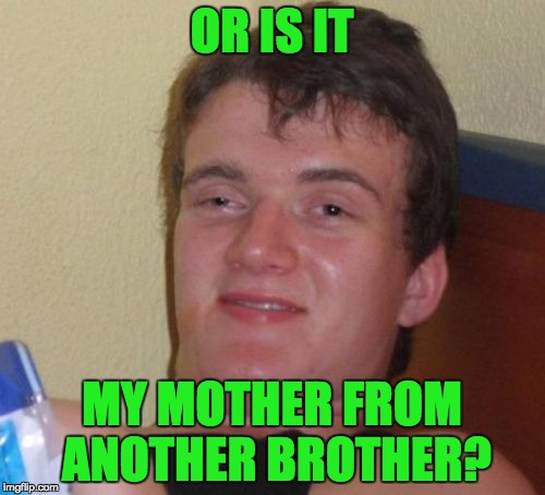 10 Guy Meme | OR IS IT MY MOTHER FROM ANOTHER BROTHER? | image tagged in memes,10 guy | made w/ Imgflip meme maker