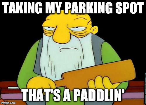 It's mine. | TAKING MY PARKING SPOT THAT'S A PADDLIN' | image tagged in memes,that's a paddlin',parking | made w/ Imgflip meme maker