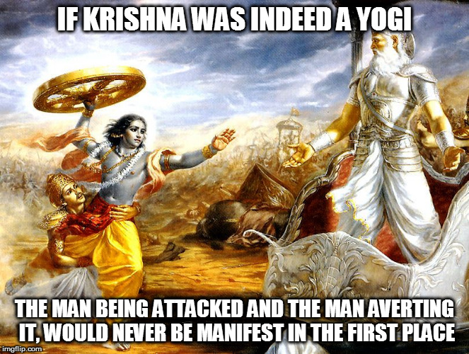 IF KRISHNA WAS INDEED A YOGI THE MAN BEING ATTACKED AND THE MAN AVERTING IT, WOULD NEVER BE MANIFEST IN THE FIRST PLACE | image tagged in kedar joshi,krishna,vishnu,arjuna,yogi,bhagavad gita | made w/ Imgflip meme maker