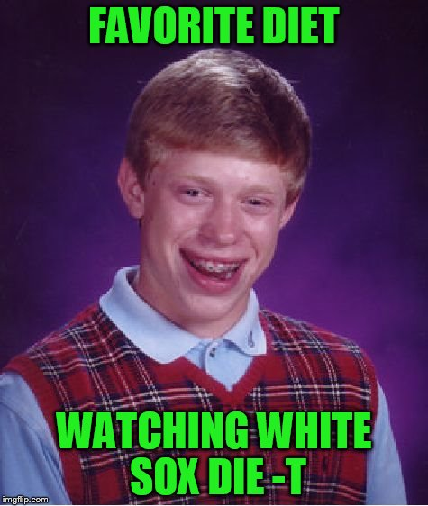Bad Luck Brian Meme | FAVORITE DIET WATCHING WHITE SOX DIE -T | image tagged in memes,bad luck brian | made w/ Imgflip meme maker