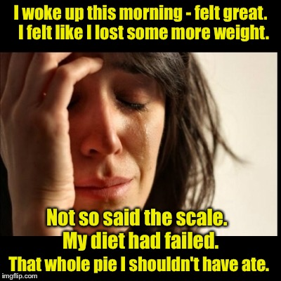 Limerick Week (a MnMinPhx event) | I woke up this morning - felt great.  I felt like I lost some more weight. That whole pie I shouldn't have ate. Not so said the scale.  My d | image tagged in first world problems,black bars,limerick week | made w/ Imgflip meme maker