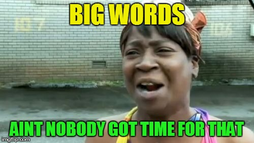 Aint Nobody Got Time For That Meme | BIG WORDS AINT NOBODY GOT TIME FOR THAT | image tagged in memes,aint nobody got time for that | made w/ Imgflip meme maker