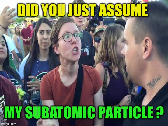 DID YOU JUST ASSUME MY SUBATOMIC PARTICLE ? | made w/ Imgflip meme maker