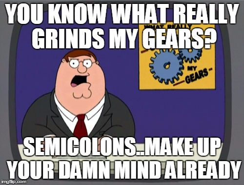 grind my gears | YOU KNOW WHAT REALLY GRINDS MY GEARS? SEMICOLONS..MAKE UP YOUR DAMN MIND ALREADY | image tagged in memes,peter griffin news,semicolon | made w/ Imgflip meme maker