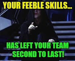 YOUR FEEBLE SKILLS... HAS LEFT YOUR TEAM SECOND TO LAST! | made w/ Imgflip meme maker