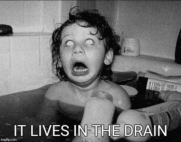 When you're in the bath and you think about the plumbing below the drain | IT LIVES IN THE DRAIN | image tagged in memes,bath time,kids,scary,it clown | made w/ Imgflip meme maker