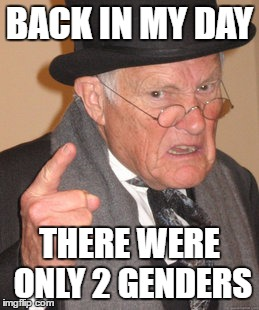 Back In My Day Meme | BACK IN MY DAY THERE WERE ONLY 2 GENDERS | image tagged in memes,back in my day | made w/ Imgflip meme maker