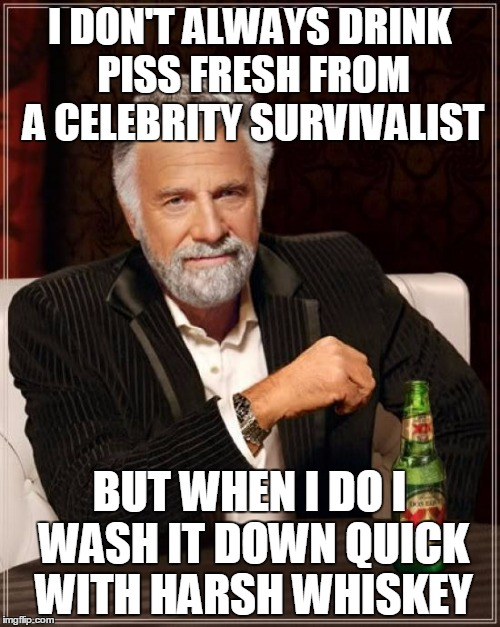 The Most Interesting Man In The World Meme | I DON'T ALWAYS DRINK PISS FRESH FROM A CELEBRITY SURVIVALIST BUT WHEN I DO I WASH IT DOWN QUICK WITH HARSH WHISKEY | image tagged in memes,the most interesting man in the world | made w/ Imgflip meme maker