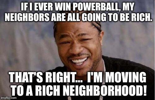 Yo Dawg Heard You Meme | IF I EVER WIN POWERBALL, MY NEIGHBORS ARE ALL GOING TO BE RICH. THAT'S RIGHT...  I'M MOVING TO A RICH NEIGHBORHOOD! | image tagged in memes,yo dawg heard you | made w/ Imgflip meme maker