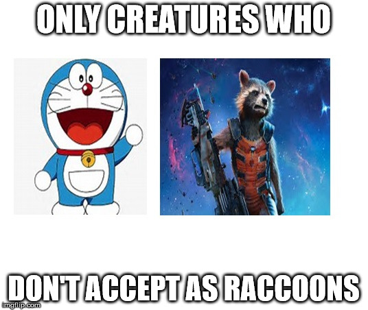 Raccoons | ONLY CREATURES WHO DON'T ACCEPT AS RACCOONS | image tagged in guardians of the galaxy vol 2,doraemon | made w/ Imgflip meme maker