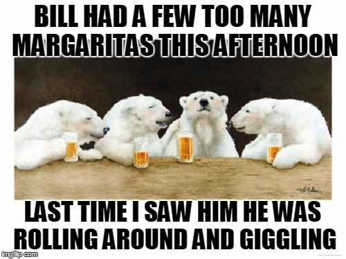 BILL HAD A FEW TOO MANY MARGARITAS THIS AFTERNOON LAST TIME I SAW HIM HE WAS ROLLING AROUND AND GIGGLING | made w/ Imgflip meme maker