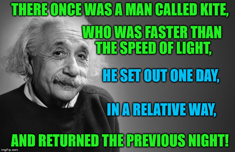 Got this from The Theory of Everything for Limerick Week 19 - 25 June (A MnMinPhx event) | THERE ONCE WAS A MAN CALLED KITE, WHO WAS FASTER THAN THE SPEED OF LIGHT, AND RETURNED THE PREVIOUS NIGHT! HE SET OUT ONE DAY, IN A RELATIVE | image tagged in memes,einstein,limerick week,physics,relativity | made w/ Imgflip meme maker
