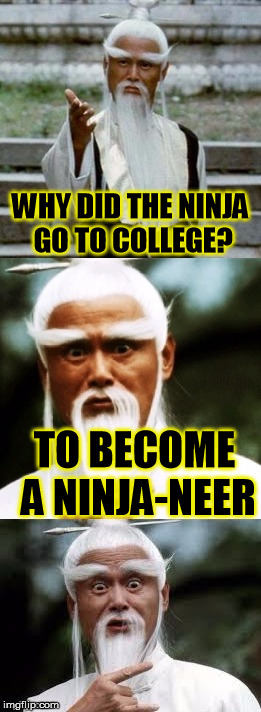 Bad Pun Chinese Man | WHY DID THE NINJA GO TO COLLEGE? TO BECOME A NINJA-NEER | image tagged in bad pun chinese man | made w/ Imgflip meme maker