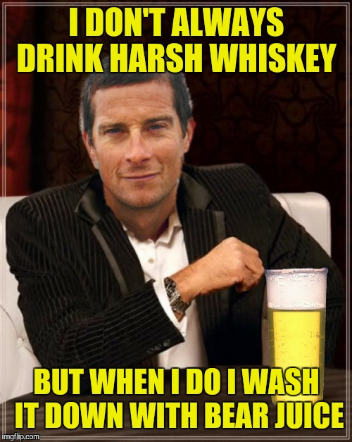 I DON'T ALWAYS DRINK HARSH WHISKEY BUT WHEN I DO I WASH IT DOWN WITH BEAR JUICE | made w/ Imgflip meme maker