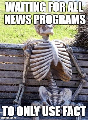 Waiting Skeleton Meme | WAITING FOR ALL NEWS PROGRAMS TO ONLY USE FACT | image tagged in memes,waiting skeleton | made w/ Imgflip meme maker