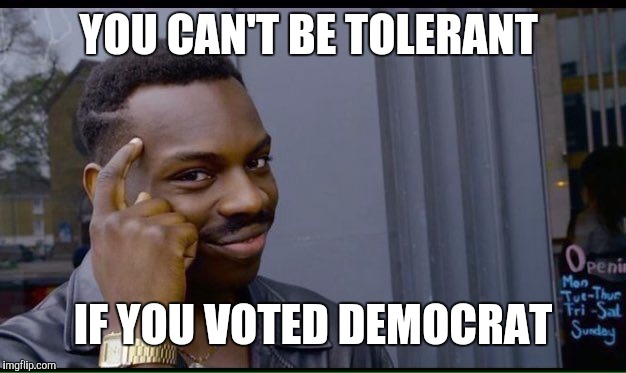 YOU CAN'T BE TOLERANT IF YOU VOTED DEMOCRAT | made w/ Imgflip meme maker