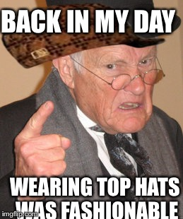 Back In My Day Meme | BACK IN MY DAY WEARING TOP HATS WAS FASHIONABLE | image tagged in memes,back in my day,scumbag | made w/ Imgflip meme maker